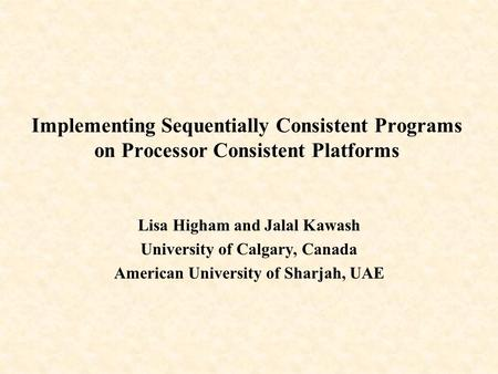 Implementing Sequentially Consistent Programs on Processor Consistent Platforms Lisa Higham and Jalal Kawash University of Calgary, Canada American University.