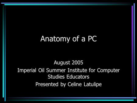 Anatomy of a PC August 2005 Imperial Oil Summer Institute for Computer Studies Educators Presented by Celine Latulipe.
