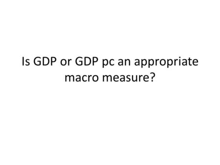Is GDP or GDP pc an appropriate macro measure?. The main economic indicator GDP is the main economic indicator used by economists, analysts, politicians,