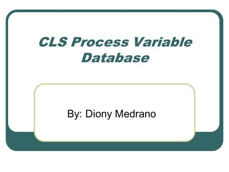 CLS Process Variable Database By: Diony Medrano. CLS PV Database - Topics Background Design Constraints Design and Implementation Benefits and Future.