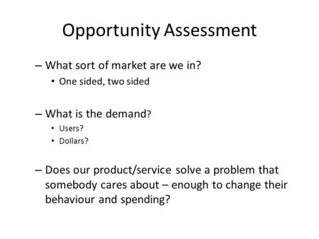 Opportunity Assessment – What sort of market are we in? One sided, two sided – What is the demand ? Users? Dollars? – Does our product/service solve a.