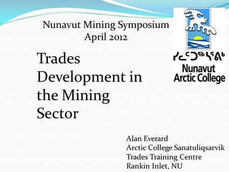Nunavut Mining Symposium April 2012 Alan Everard Arctic College Sanatuliqsarvik Trades Training Centre Rankin Inlet, NU Trades Development in the Mining.