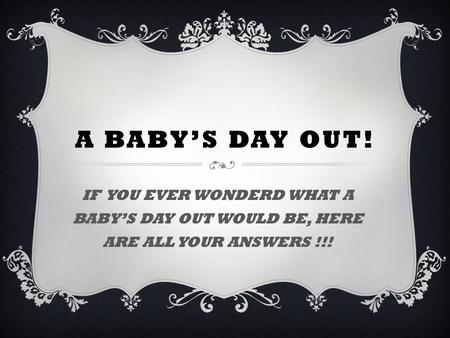 A BABY'S DAY OUT! IF YOU EVER WONDERD WHAT A BABY'S DAY OUT WOULD BE, HERE ARE ALL YOUR ANSWERS !!!