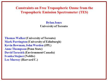 Constraints on Free Tropospheric Ozone from the Tropospheric Emission Spectrometer (TES) Dylan Jones University of Toronto Thomas Walker (University of.