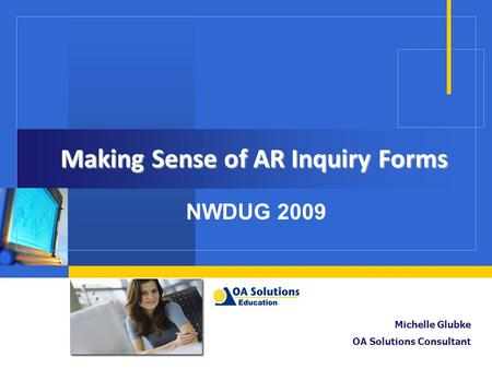 Making Sense of AR Inquiry Forms NWDUG 2009 Michelle Glubke OA Solutions Consultant.
