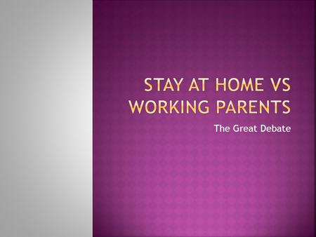 The Great Debate.  Which of you had stay at home parents?  Which of you had working parents?