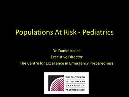 Populations At Risk - Pediatrics Dr. Daniel Kollek Executive Director The Centre for Excellence in Emergency Preparedness.