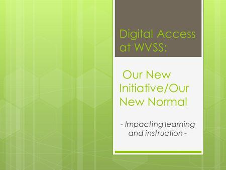 Digital Access at WVSS: Our New Initiative/Our New Normal - Impacting learning and instruction -