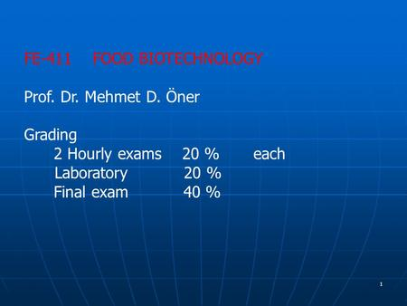 1 FE-411 FOOD BIOTECHNOLOGY Prof. Dr. Mehmet D. Öner Grading 2 Hourly exams 20 % each Laboratory 20 % Final exam 40 %