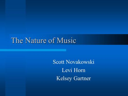 The Nature of Music Scott Novakowski Levi Horn Kelsey Gartner.