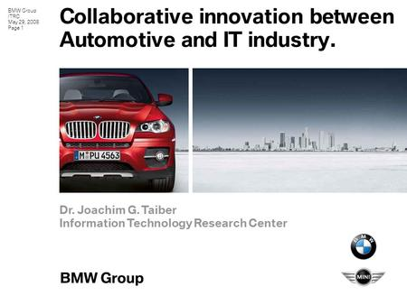 BMW Group ITRC May 29, 2008 Page 1 Collaborative innovation between Automotive and IT industry. Dr. Joachim G. Taiber Information Technology Research Center.