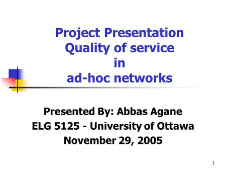 1 Presented By: Abbas Agane ELG 5125 - University of Ottawa November 29, 2005 Project Presentation Quality of service in ad-hoc networks.