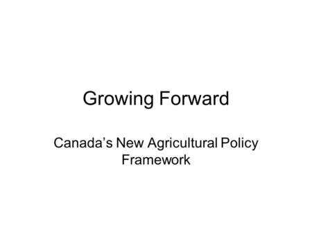 Growing Forward Canada's New Agricultural Policy Framework.