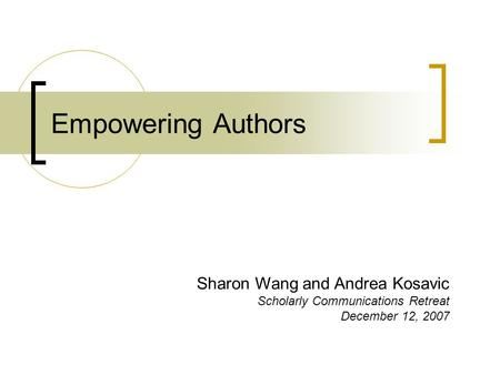 Empowering Authors Sharon Wang and Andrea Kosavic Scholarly Communications Retreat December 12, 2007.