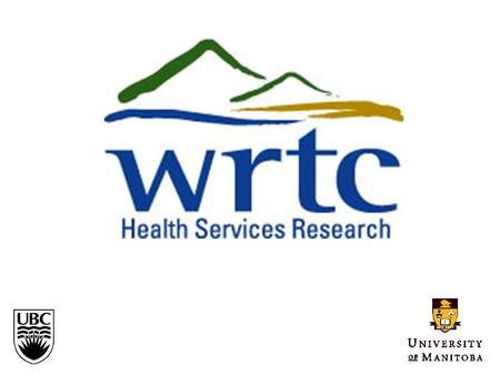 WESTERN REGIONAL TRAINING CENTRE FOR HEALTH SERVICES RESEARCH University of British Columbia Department of Health Care & Epidemiology University of Manitoba.