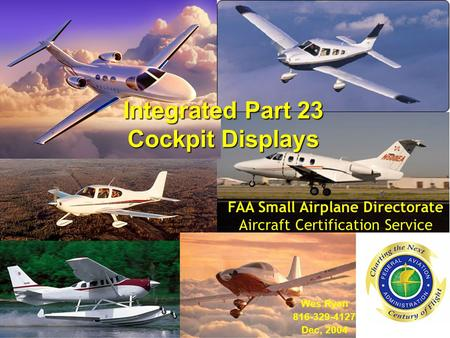 Integrated Part 23 Cockpit Displays Wes Ryan 816-329-4127 Dec, 2004 FAA Small Airplane Directorate Aircraft Certification Service.