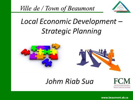 Ville de / Town of Beaumont www.beaumont.ab.ca Ville de / Town of Beaumont www.beaumont.ab.ca Johm Riab Sua Local Economic Development – Strategic Planning.
