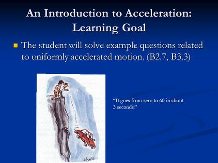 An Introduction to Acceleration: Learning Goal The student will solve example questions related to uniformly accelerated motion. (B2.7, B3.3) The student.