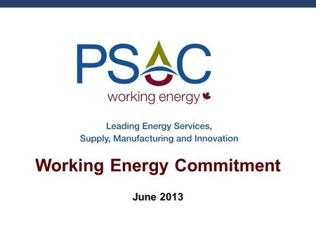 Working Energy Commitment June 2013. Presentation Outline Introduction to PSAC Working Energy Commitment Hydraulic Fracturing Overview Public Engagement.