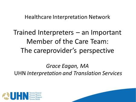 Healthcare Interpretation Network Trained Interpreters – an Important Member of the Care Team: The careprovider's perspective Grace Eagan, MA UHN Interpretation.