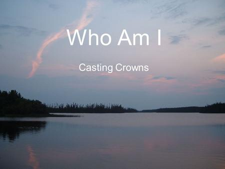 Who Am I Casting Crowns.