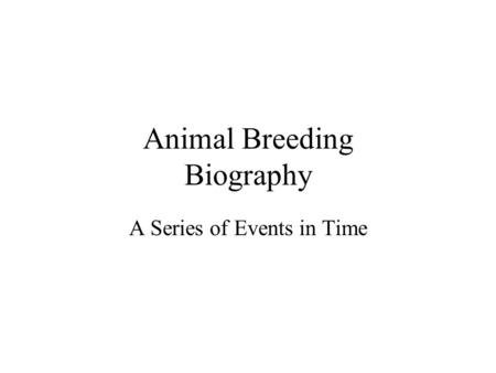 Animal Breeding Biography A Series of Events in Time.