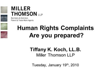 Human Rights Complaints Are you prepared? Tiffany K. Koch, LL.B. Miller Thomson LLP Tuesday, January 19 th, 2010.