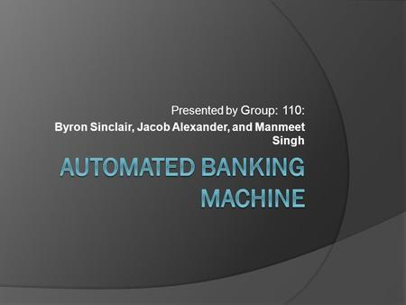 Presented by Group: 110: Byron Sinclair, Jacob Alexander, and Manmeet Singh.