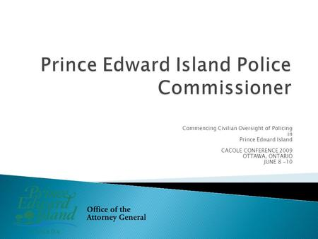 Commencing Civilian Oversight of Policing in Prince Edward Island CACOLE CONFERENCE 2009 OTTAWA, ONTARIO JUNE 8 -10.