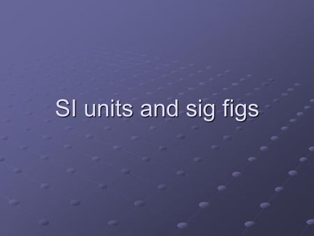 SI units and sig figs. SI (systeme internationale) Physical Quantity UnitSymbol LengthMetrem MassKilogramkg TimeSeconds TemperatureKelvinK Amount of substance.