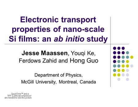 Electronic transport properties of nano-scale Si films: an ab initio study Jesse Maassen, Youqi Ke, Ferdows Zahid and Hong Guo Department of Physics, McGill.