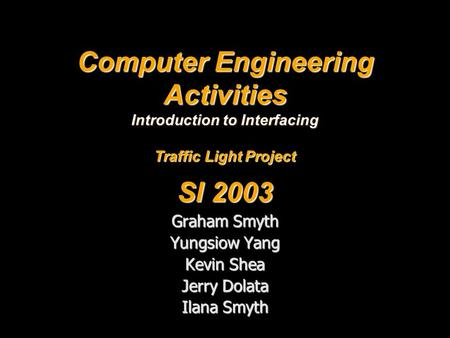 Computer Engineering Activities Introduction to Interfacing Traffic Light Project SI 2003 Graham Smyth Yungsiow Yang Kevin Shea Jerry Dolata Ilana Smyth.