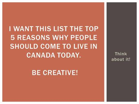 I want this list the top 5 reasons why people should come to live in Canada today. Be creative! Think about it!