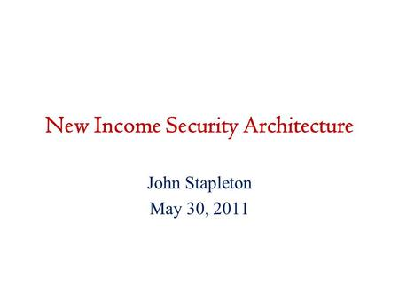 New Income Security Architecture John Stapleton May 30, 2011.