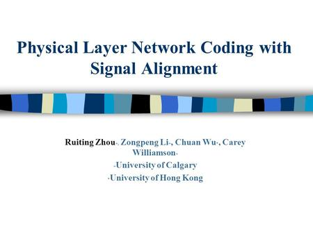 Physical Layer Network Coding with Signal Alignment Ruiting Zhou +, Zongpeng Li +, Chuan Wu *, Carey Williamson + + University of Calgary * University.