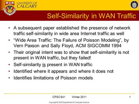 Copyright © 2005 Department of Computer Science CPSC 641 Winter 20111 Self-Similarity in WAN Traffic A subsequent paper established the presence of network.
