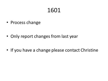 1601 Process change Only report changes from last year If you have a change please contact Christine.