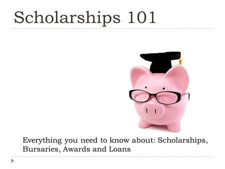 Scholarships 101 Everything you need to know about: Scholarships, Bursaries, Awards and Loans.