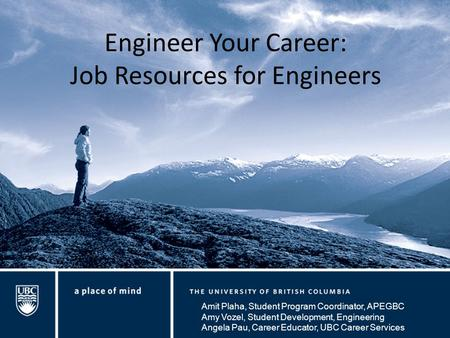 Engineer Your Career: Job Resources for Engineers Amit Plaha, Student Program Coordinator, APEGBC Amy Vozel, Student Development, Engineering Angela Pau,
