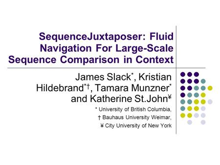 SequenceJuxtaposer: Fluid Navigation For Large-Scale Sequence Comparison in Context James Slack *, Kristian Hildebrand *†, Tamara Munzner * and Katherine.
