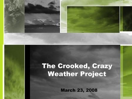 The Crooked, Crazy Weather Project March 23, 2008.