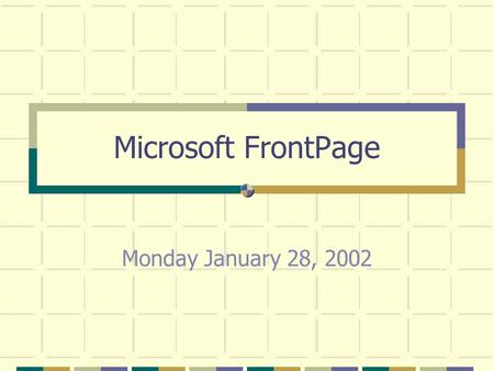 Microsoft FrontPage Monday January 28, 2002. The Basic FrontPage Setup.