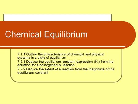 Chemical Equilibrium 7.1.1 Outline the characteristics of chemical and physical systems in a state of equilibrium 7.2.1 Deduce the equilibrium constant.