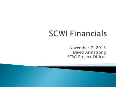 November 7, 2013 David Armstrong SCWI Project Officer 1.