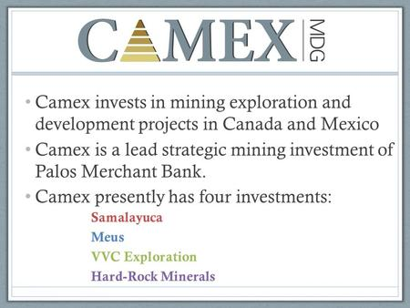 Camex invests in mining exploration and development projects in Canada and Mexico Camex is a lead strategic mining investment of Palos Merchant Bank. Camex.
