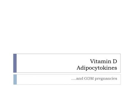 Vitamin D Adipocytokines ….and GDM pregnancies. Objectives:  To review the role for Vit D as an insulin-sensitizing hormone, with particular reference.