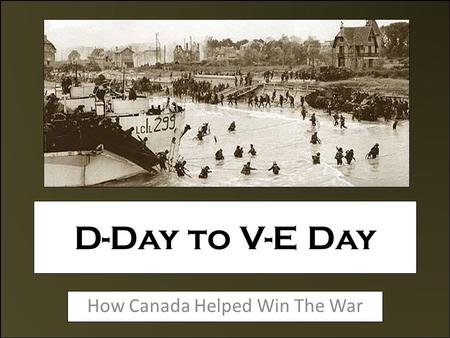 D-Day to V-E Day How Canada Helped Win The War. Planning The Invasion The Allied Forces learned their lessons from the failed Raid on Dieppe and this.