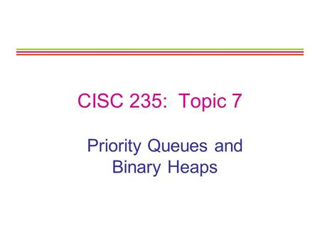 CISC 235: Topic 7 Priority Queues and Binary Heaps.