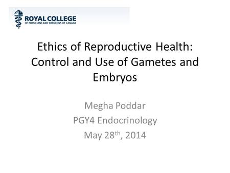 Ethics of Reproductive Health: Control and Use of Gametes and Embryos Megha Poddar PGY4 Endocrinology May 28 th, 2014.