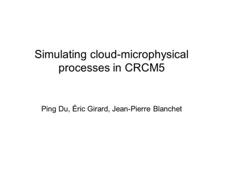 Simulating cloud-microphysical processes in CRCM5 Ping Du, Éric Girard, Jean-Pierre Blanchet.